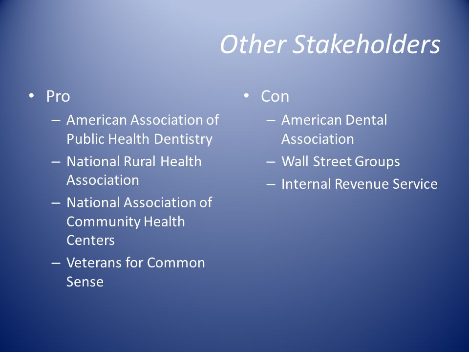 Other Stakeholders Pro – American Association of Public Health Dentistry – National Rural Health Association – National Association of Community Health Centers – Veterans for Common Sense Con – American Dental Association – Wall Street Groups – Internal Revenue Service