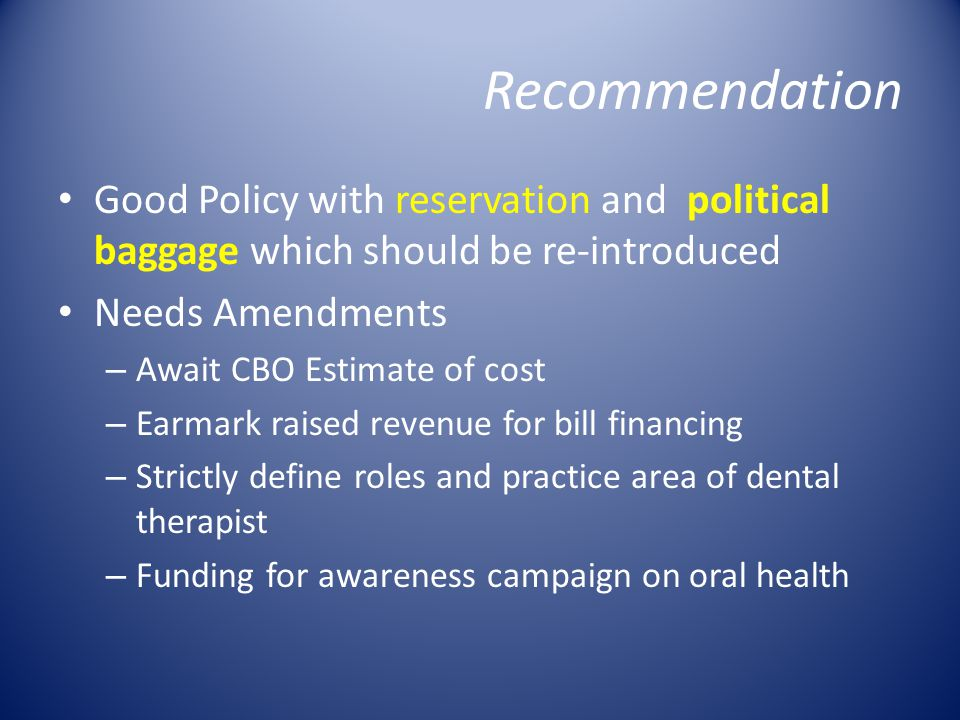 Recommendation Good Policy with reservation and political baggage which should be re-introduced Needs Amendments – Await CBO Estimate of cost – Earmark raised revenue for bill financing – Strictly define roles and practice area of dental therapist – Funding for awareness campaign on oral health