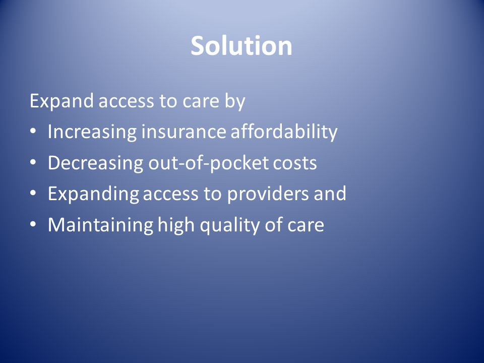 Solution Expand access to care by Increasing insurance affordability Decreasing out-of-pocket costs Expanding access to providers and Maintaining high quality of care