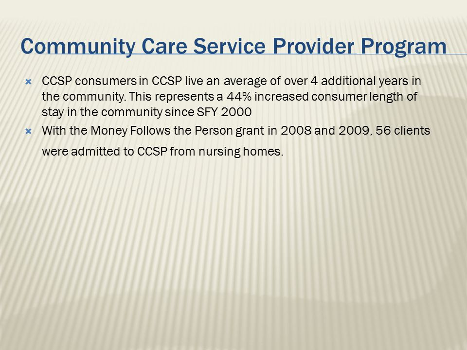 Community Care Service Provider Program  CCSP consumers in CCSP live an average of over 4 additional years in the community. This represents a 44% in