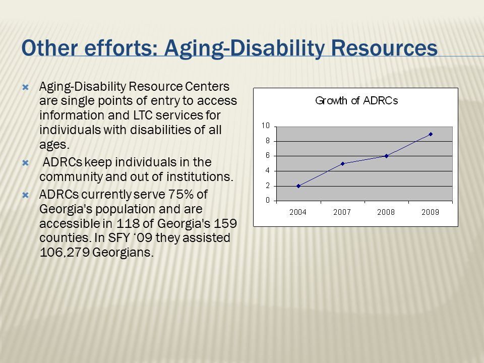 Other efforts: Aging-Disability Resources  Aging-Disability Resource Centers are single points of entry to access information and LTC services for in