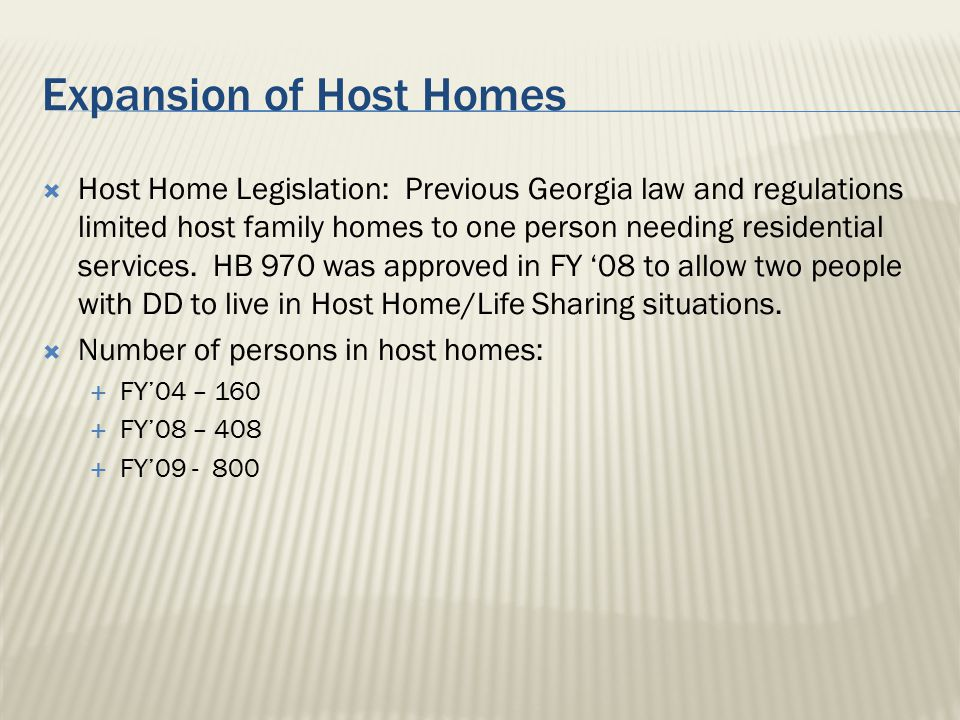 Expansion of Host Homes  Host Home Legislation: Previous Georgia law and regulations limited host family homes to one person needing residential serv