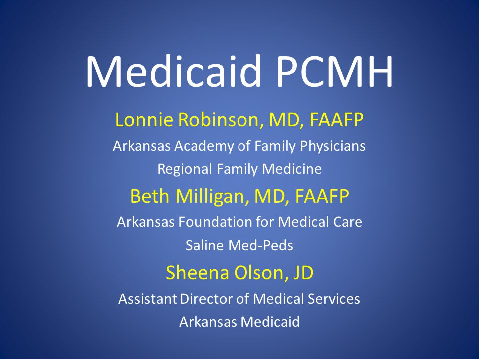 Medicaid PCMH Lonnie Robinson, MD, FAAFP Arkansas Academy of Family Physicians Regional Family Medicine Beth Milligan, MD, FAAFP Arkansas Foundation for Medical Care Saline Med-Peds Sheena Olson, JD Assistant Director of Medical Services Arkansas Medicaid