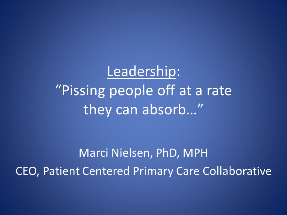 Leadership: Pissing people off at a rate they can absorb… Marci Nielsen, PhD, MPH CEO, Patient Centered Primary Care Collaborative