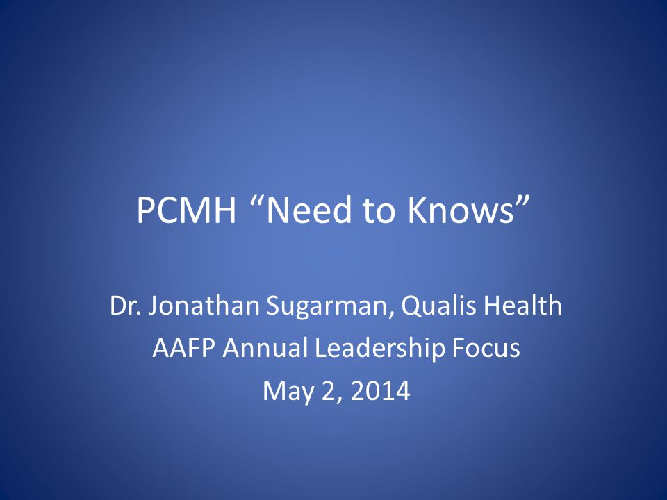 PCMH Need to Knows Dr. Jonathan Sugarman, Qualis Health AAFP Annual Leadership Focus May 2, 2014
