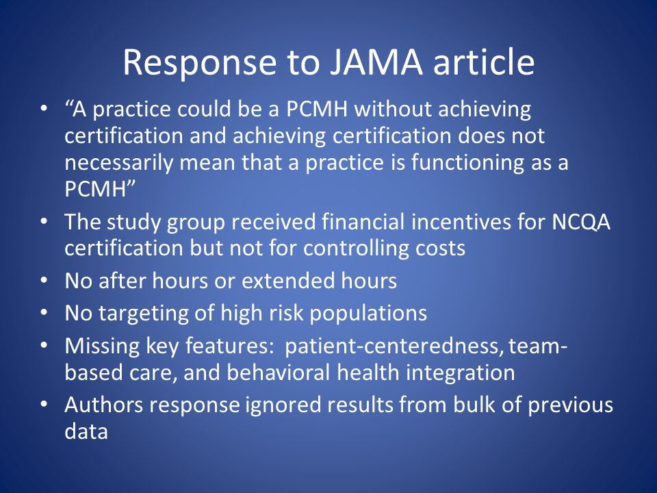 Response to JAMA article A practice could be a PCMH without achieving certification and achieving certification does not necessarily mean that a practice is functioning as a PCMH The study group received financial incentives for NCQA certification but not for controlling costs No after hours or extended hours No targeting of high risk populations Missing key features: patient-centeredness, team- based care, and behavioral health integration Authors response ignored results from bulk of previous data