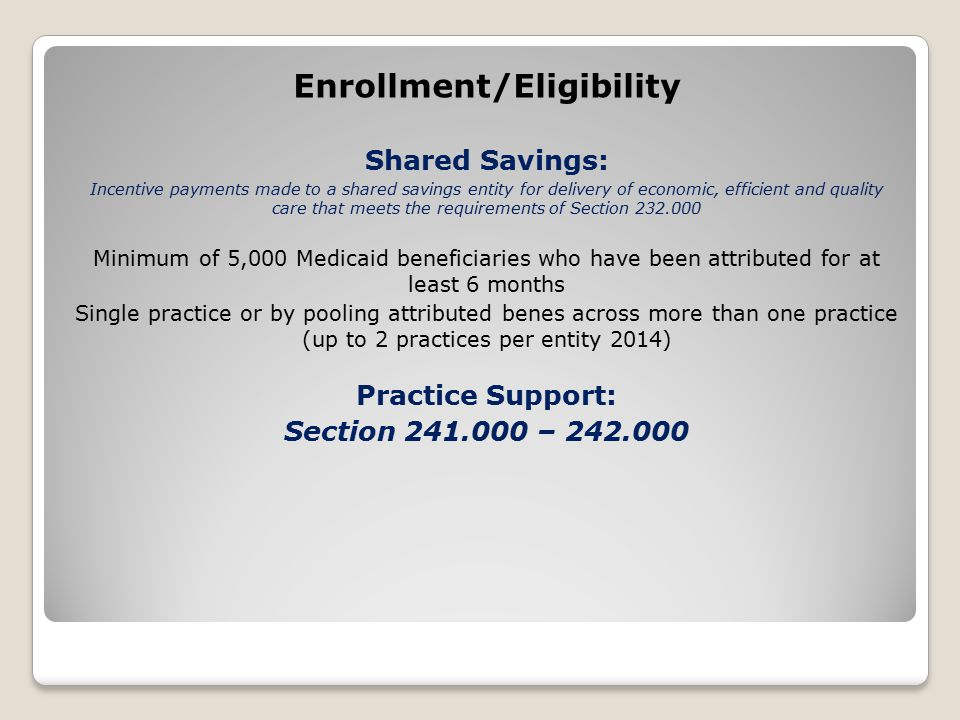 Enrollment/Eligibility Shared Savings: Incentive payments made to a shared savings entity for delivery of economic, efficient and quality care that meets the requirements of Section 232.000 Minimum of 5,000 Medicaid beneficiaries who have been attributed for at least 6 months Single practice or by pooling attributed benes across more than one practice (up to 2 practices per entity 2014) Practice Support: Section 241.000 – 242.000