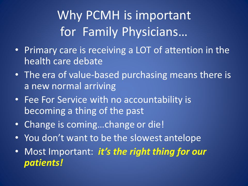 Bottom Line PCMH ain't going away – FFS as sole means of compensation is (rapidly?) becoming a thing of the past – Value-Based Purchasing is becoming the new normal Medicaid PCMH: great way to start process – PMPM's to assist in beginning processes – Continued FFS for episodic/acute care – Opportunity for shared savings – Practice support from AFMC, Qualis – Prepares your practice for other opportunities, aligns with other incentives (MU, PQRS, etc.)