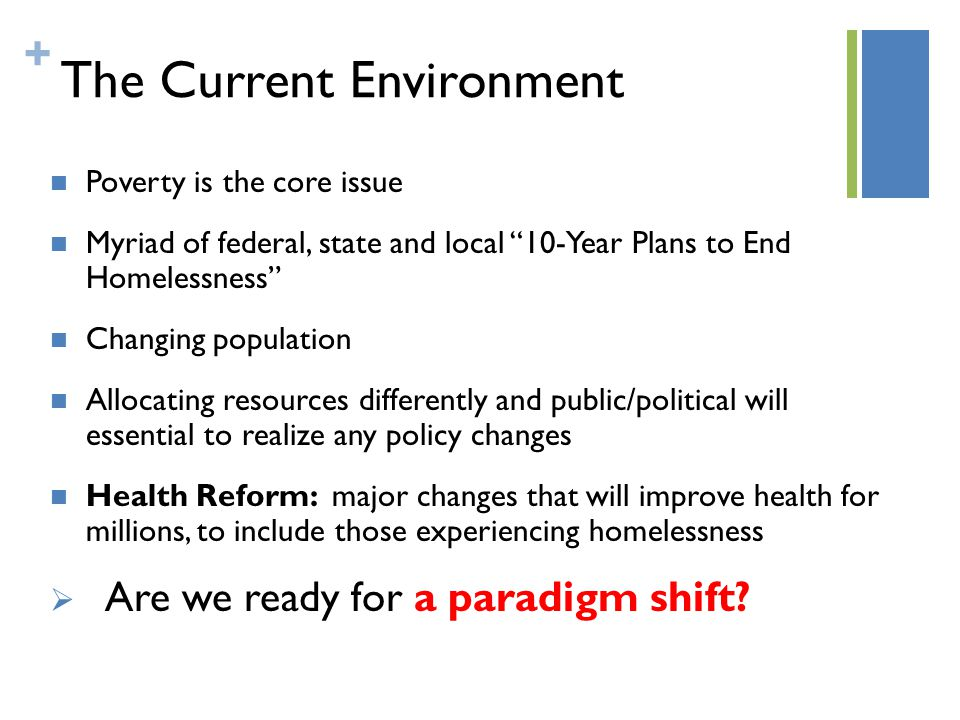+ The Current Environment Poverty is the core issue Myriad of federal, state and local 10-Year Plans to End Homelessness Changing population Allocating resources differently and public/political will essential to realize any policy changes Health Reform: major changes that will improve health for millions, to include those experiencing homelessness  Are we ready for a paradigm shift?