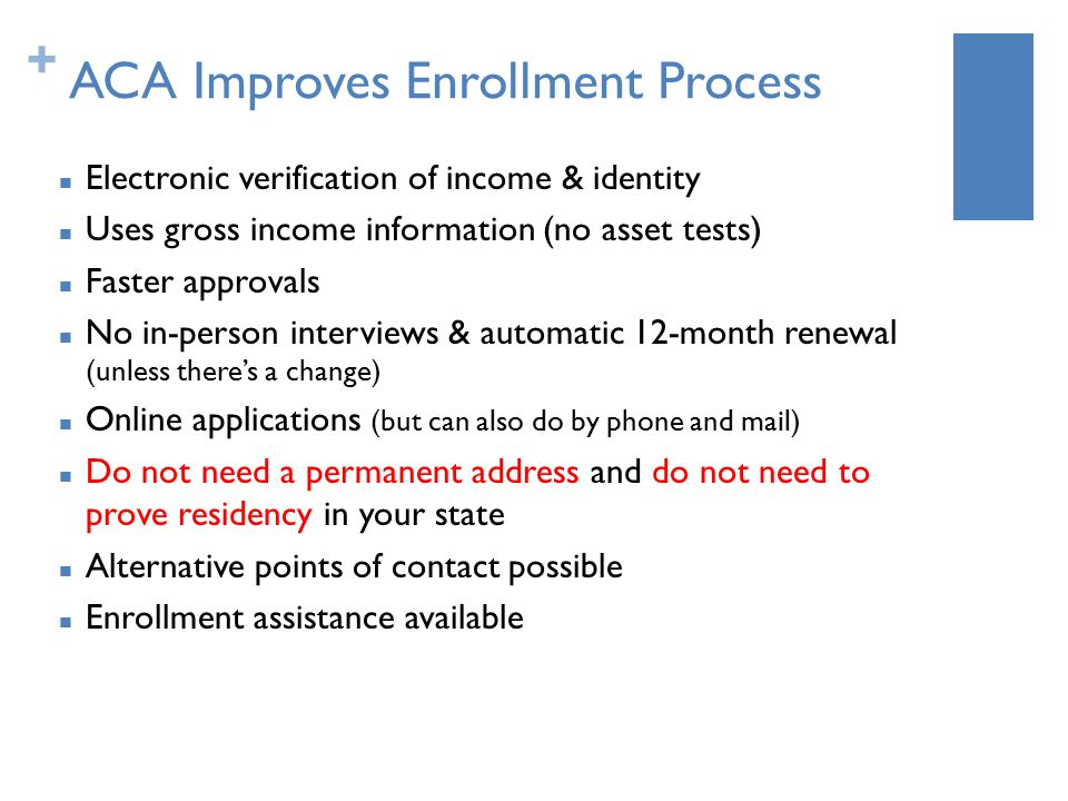 + ACA Improves Enrollment Process Electronic verification of income & identity Uses gross income information (no asset tests) Faster approvals No in-person interviews & automatic 12-month renewal (unless there's a change) Online applications (but can also do by phone and mail) Do not need a permanent address and do not need to prove residency in your state Alternative points of contact possible Enrollment assistance available