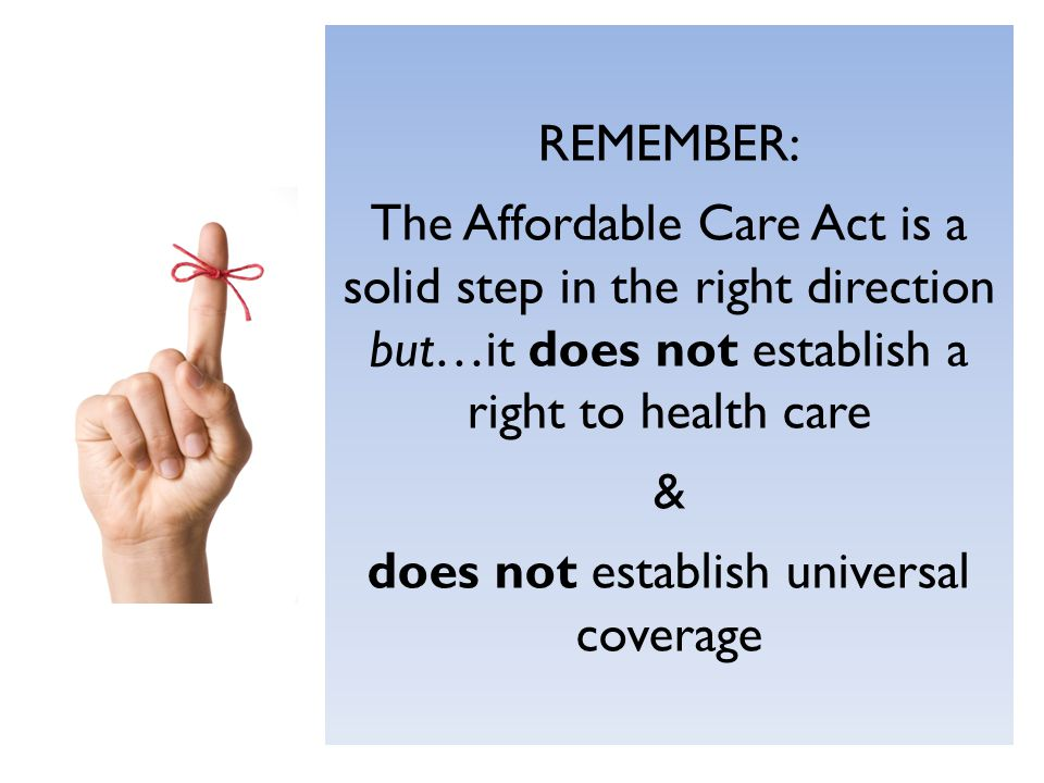 REMEMBER: The Affordable Care Act is a solid step in the right direction but…it does not establish a right to health care & does not establish universal coverage
