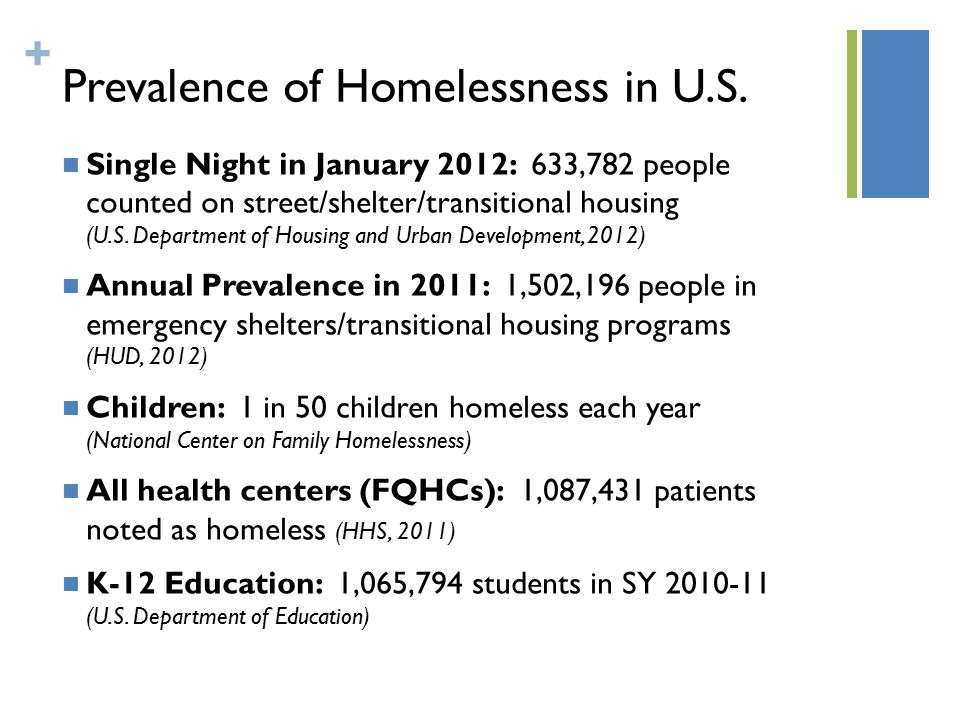 + Prevalence of Homelessness in U.S. Single Night in January 2012: 633,782 people counted on street/shelter/transitional housing (U.S. Department of H