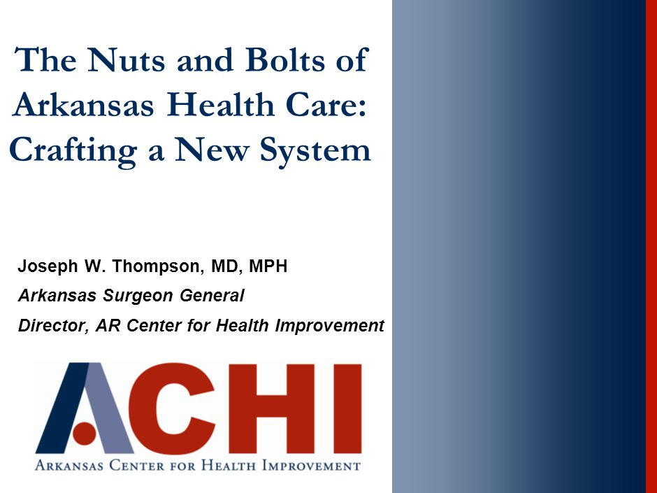 The Nuts and Bolts of Arkansas Health Care: Crafting a New System Joseph W. Thompson, MD, MPH Arkansas Surgeon General Director, AR Center for Health