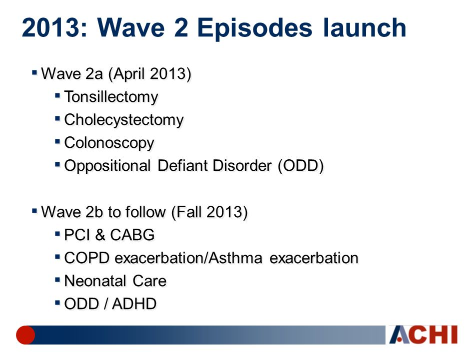 2013: Wave 2 Episodes launch ▪ Wave 2a (April 2013) ▪ Tonsillectomy ▪ Cholecystectomy ▪ Colonoscopy ▪ Oppositional Defiant Disorder (ODD) ▪ Wave 2b to follow (Fall 2013) ▪ PCI & CABG ▪ COPD exacerbation/Asthma exacerbation ▪ Neonatal Care ▪ ODD / ADHD ▪ Wave 2a (April 2013) ▪ Tonsillectomy ▪ Cholecystectomy ▪ Colonoscopy ▪ Oppositional Defiant Disorder (ODD) ▪ Wave 2b to follow (Fall 2013) ▪ PCI & CABG ▪ COPD exacerbation/Asthma exacerbation ▪ Neonatal Care ▪ ODD / ADHD