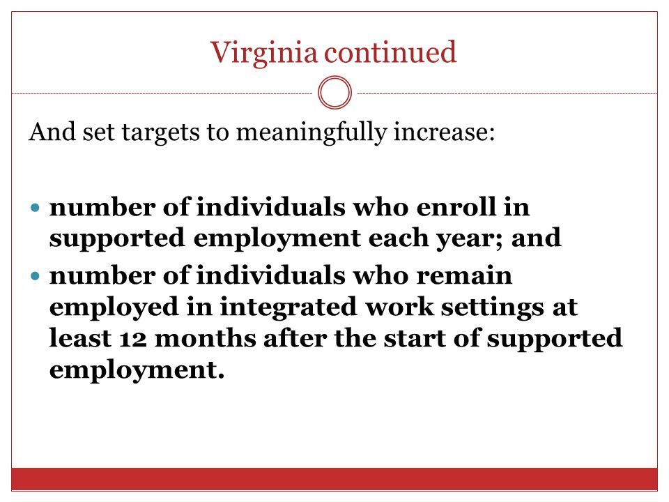 Virginia continued And set targets to meaningfully increase: number of individuals who enroll in supported employment each year; and number of individ