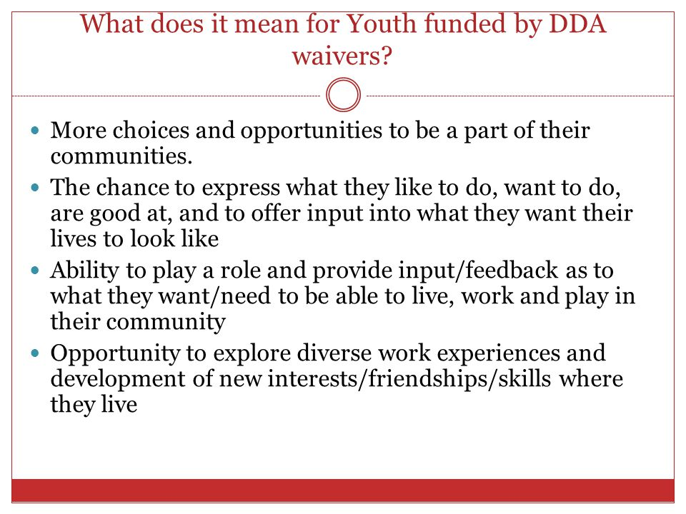 What does it mean for Youth funded by DDA waivers? More choices and opportunities to be a part of their communities. The chance to express what they l