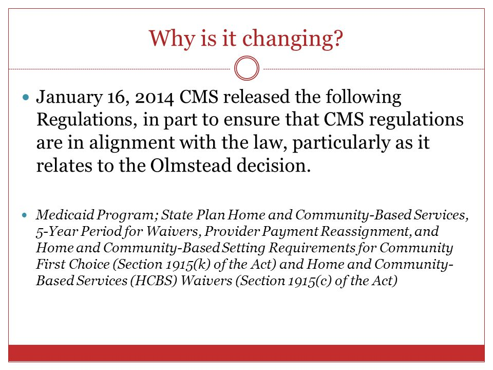 Why is it changing? January 16, 2014 CMS released the following Regulations, in part to ensure that CMS regulations are in alignment with the law, par