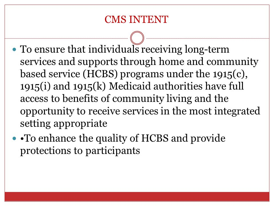 CMS INTENT To ensure that individuals receiving long-term services and supports through home and community based service (HCBS) programs under the 191