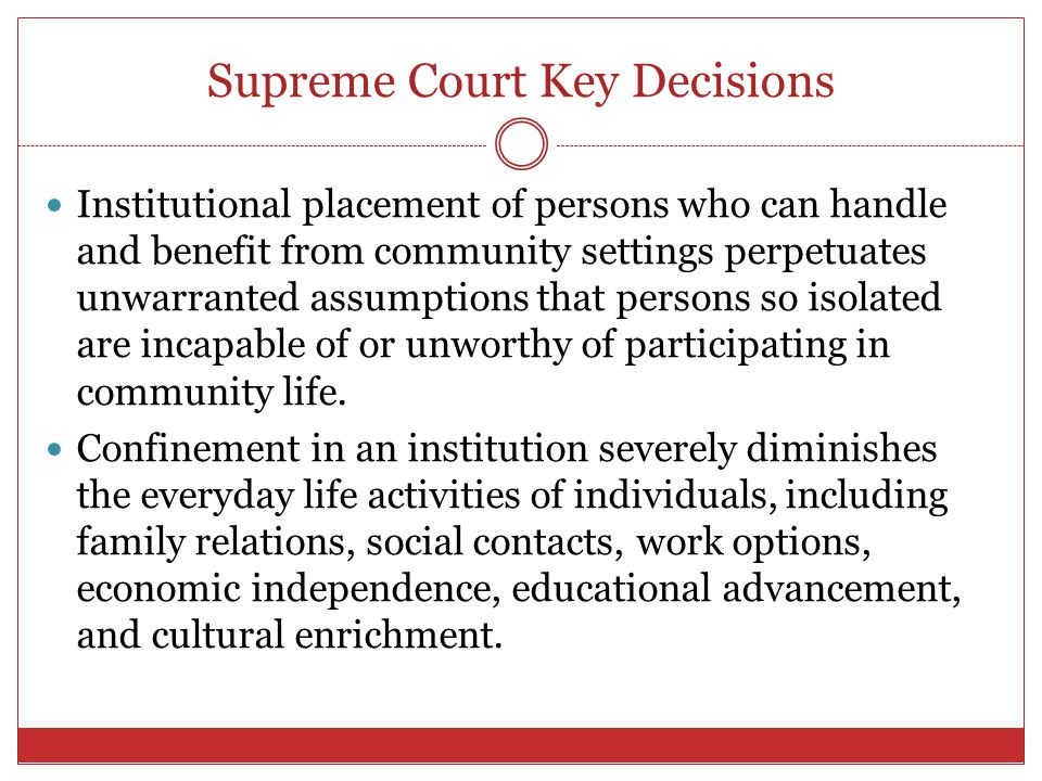 Supreme Court Key Decisions Institutional placement of persons who can handle and benefit from community settings perpetuates unwarranted assumptions