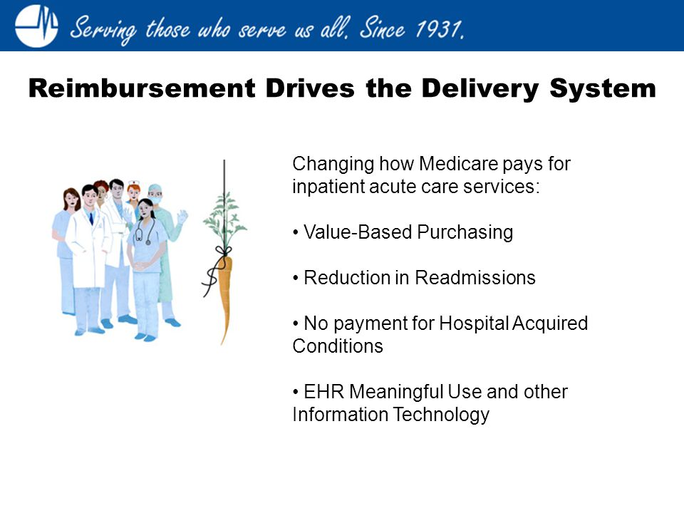 Changing how Medicare pays for inpatient acute care services: Value-Based Purchasing Reduction in Readmissions No payment for Hospital Acquired Conditions EHR Meaningful Use and other Information Technology