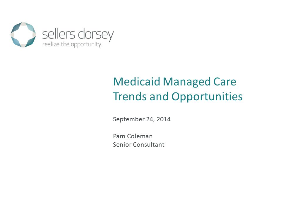 September 24, 2014 Pam Coleman Senior Consultant Medicaid Managed Care Trends and Opportunities