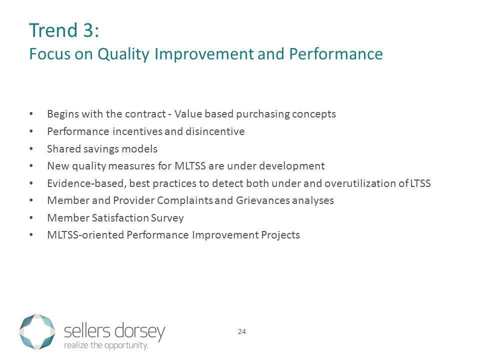 Trend 3: Focus on Quality Improvement and Performance Begins with the contract - Value based purchasing concepts Performance incentives and disincentive Shared savings models New quality measures for MLTSS are under development Evidence-based, best practices to detect both under and overutilization of LTSS Member and Provider Complaints and Grievances analyses Member Satisfaction Survey MLTSS-oriented Performance Improvement Projects 24