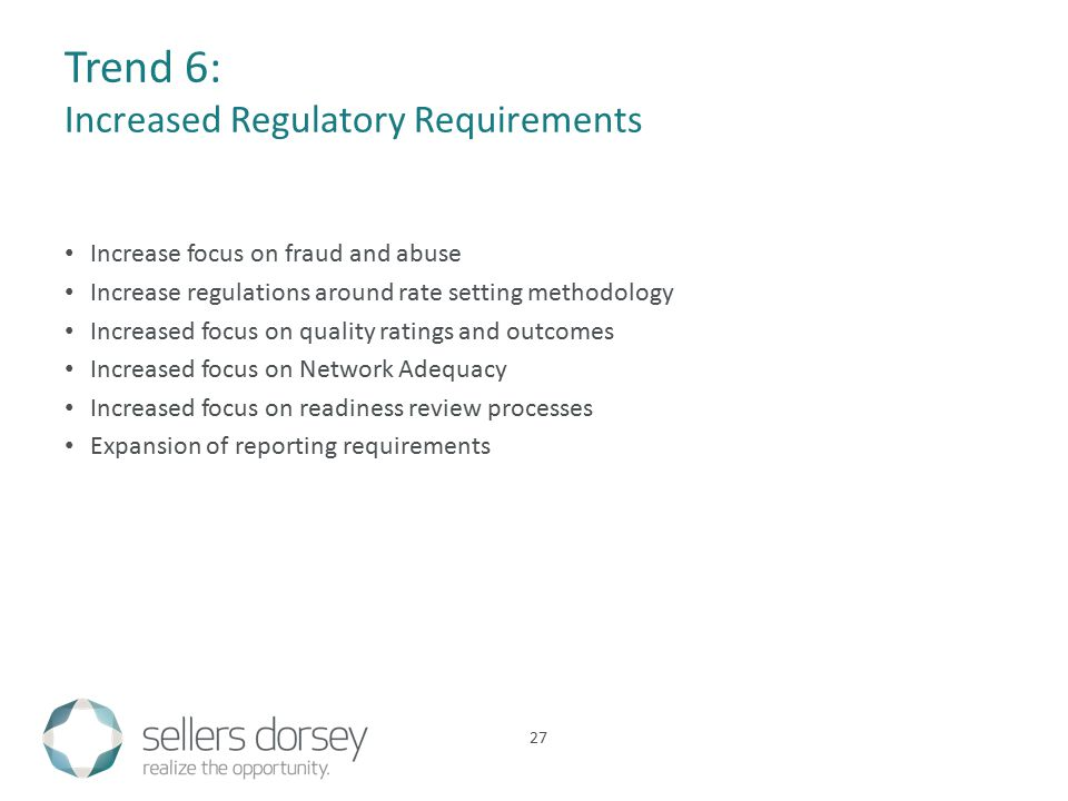 Trend 6: Increased Regulatory Requirements Increase focus on fraud and abuse Increase regulations around rate setting methodology Increased focus on quality ratings and outcomes Increased focus on Network Adequacy Increased focus on readiness review processes Expansion of reporting requirements 27