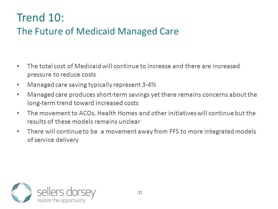 Trend 10: The Future of Medicaid Managed Care The total cost of Medicaid will continue to increase and there are increased pressure to reduce costs Managed care saving typically represent 3-4% Managed care produces short-term savings yet there remains concerns about the long-term trend toward increased costs The movement to ACOs, Health Homes and other initiatives will continue but the results of these models remains unclear There will continue to be a movement away from FFS to more integrated models of service delivery 31