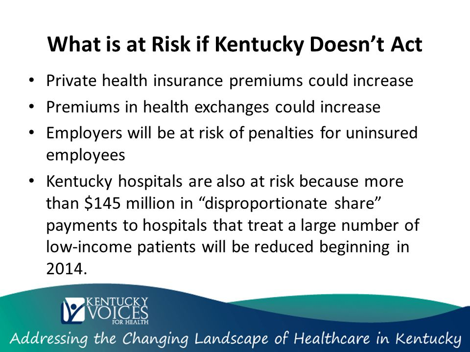 What is at Risk if Kentucky Doesn't Act Private health insurance premiums could increase Premiums in health exchanges could increase Employers will be at risk of penalties for uninsured employees Kentucky hospitals are also at risk because more than $145 million in disproportionate share payments to hospitals that treat a large number of low-income patients will be reduced beginning in 2014.
