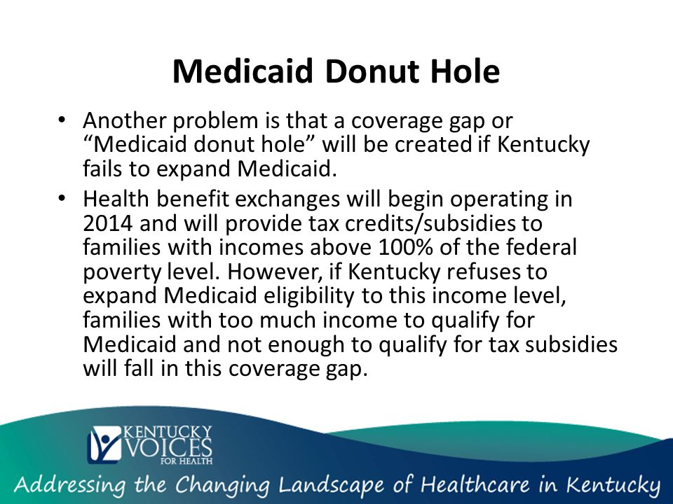 "Another problem is that a coverage gap or ""Medicaid donut hole"" will be created if Kentucky fails to expand Medicaid. Health benefit exchanges will be"