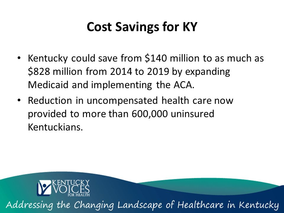 Cost Savings for KY Kentucky could save from $140 million to as much as $828 million from 2014 to 2019 by expanding Medicaid and implementing the ACA.