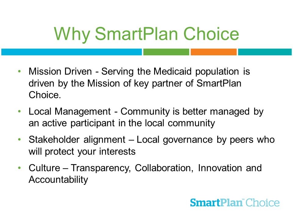Why SmartPlan Choice Mission Driven - Serving the Medicaid population is driven by the Mission of key partner of SmartPlan Choice. Local Management -