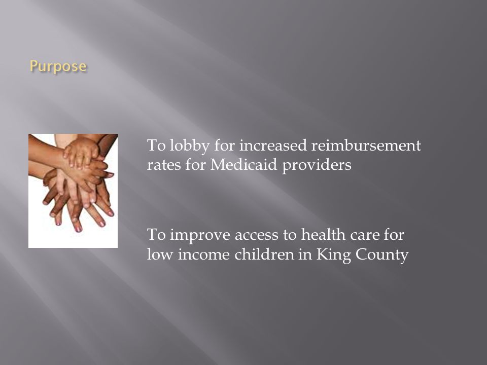 Purpose To lobby for increased reimbursement rates for Medicaid providers To improve access to health care for low income children in King County