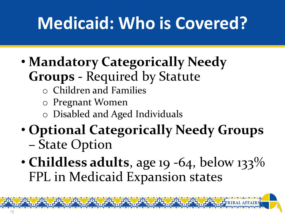 TRIBAL AFFAIRS Medicaid: Who is Covered? 15 Mandatory Categorically Needy Groups - Required by Statute o Children and Families o Pregnant Women o Disa