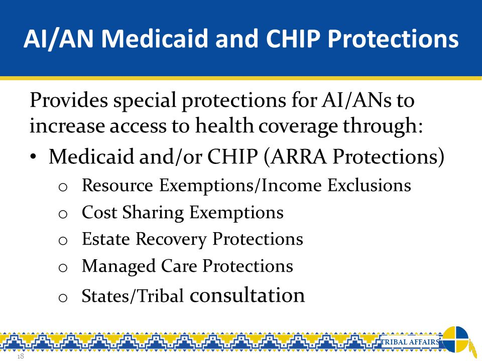 TRIBAL AFFAIRS AI/AN Medicaid and CHIP Protections Provides special protections for AI/ANs to increase access to health coverage through: Medicaid and