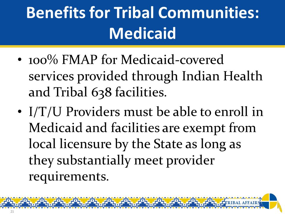 TRIBAL AFFAIRS Benefits for Tribal Communities: Medicaid 100% FMAP for Medicaid-covered services provided through Indian Health and Tribal 638 facilit