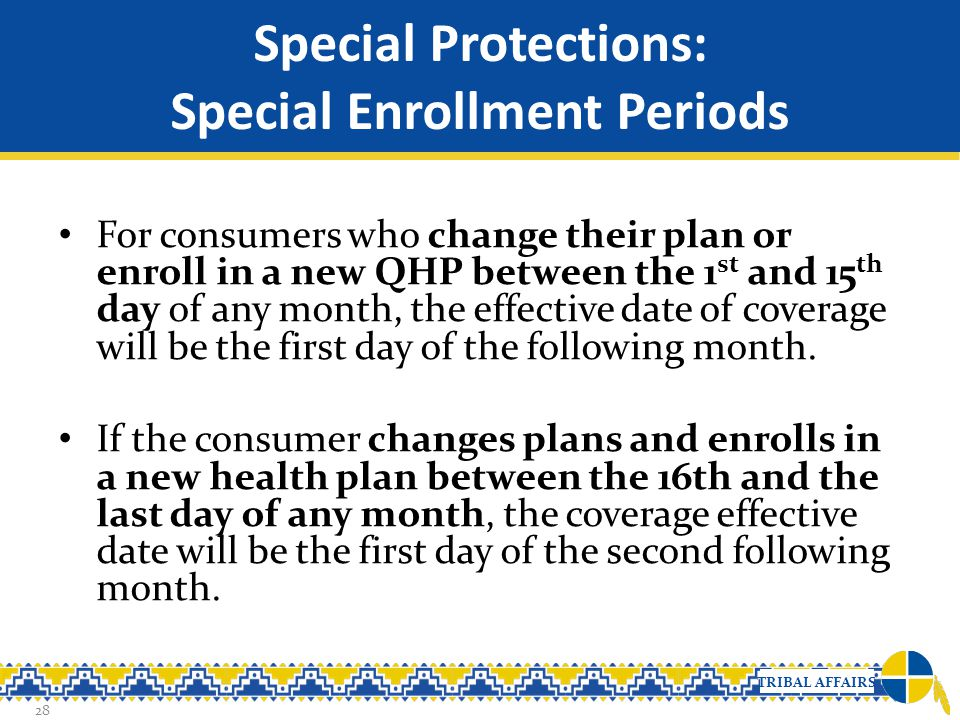 TRIBAL AFFAIRS Special Protections: Special Enrollment Periods For consumers who change their plan or enroll in a new QHP between the 1 st and 15 th d