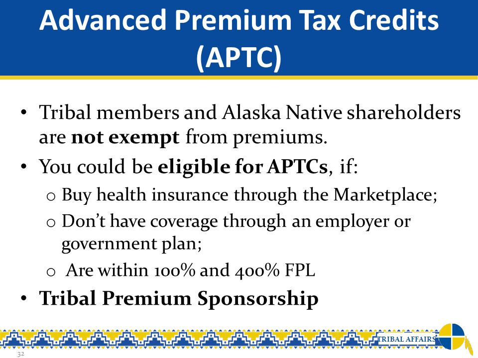 TRIBAL AFFAIRS Advanced Premium Tax Credits (APTC) Tribal members and Alaska Native shareholders are not exempt from premiums. You could be eligible f