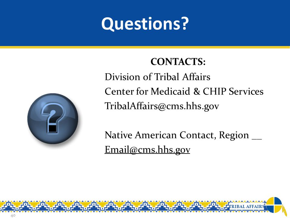 TRIBAL AFFAIRS Questions? CONTACTS: Division of Tribal Affairs Center for Medicaid & CHIP Services TribalAffairs@cms.hhs.gov Native American Contact,