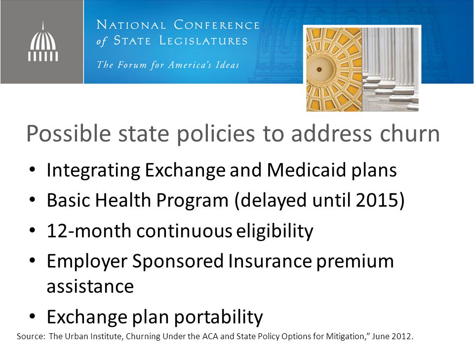 Possible state policies to address churn Integrating Exchange and Medicaid plans Basic Health Program (delayed until 2015) 12-month continuous eligibility Employer Sponsored Insurance premium assistance Exchange plan portability Source: The Urban Institute, Churning Under the ACA and State Policy Options for Mitigation, June 2012.