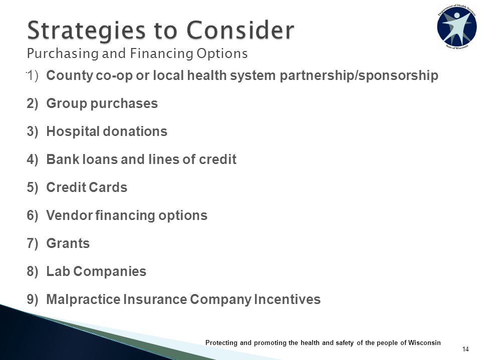 1) County co-op or local health system partnership/sponsorship 2) Group purchases 3) Hospital donations 4) Bank loans and lines of credit 5) Credit Cards 6) Vendor financing options 7) Grants 8) Lab Companies 9) Malpractice Insurance Company Incentives Purchasing and Financing Options.