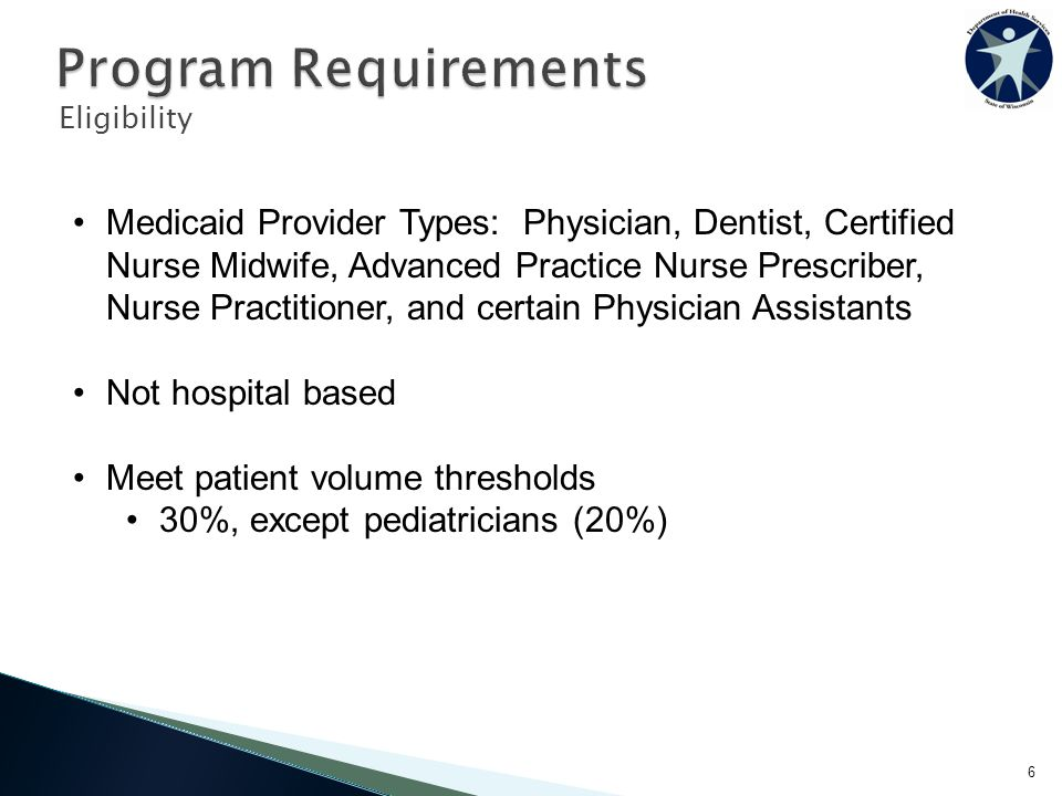 Eligibility 6 Medicaid Provider Types: Physician, Dentist, Certified Nurse Midwife, Advanced Practice Nurse Prescriber, Nurse Practitioner, and certain Physician Assistants Not hospital based Meet patient volume thresholds 30%, except pediatricians (20%)