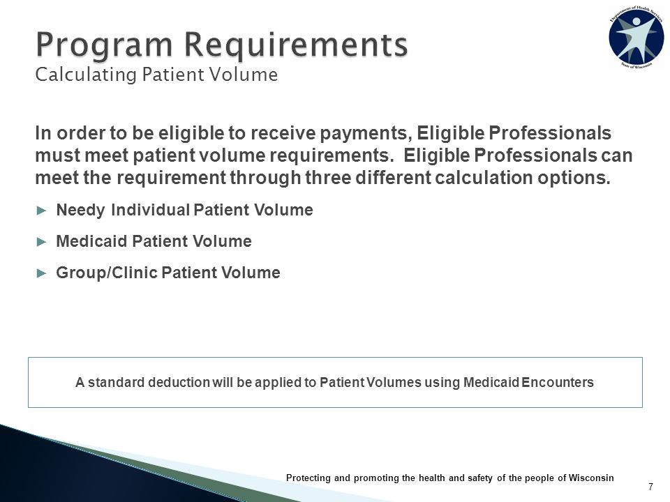 7 Protecting and promoting the health and safety of the people of Wisconsin Calculating Patient Volume In order to be eligible to receive payments, Eligible Professionals must meet patient volume requirements.