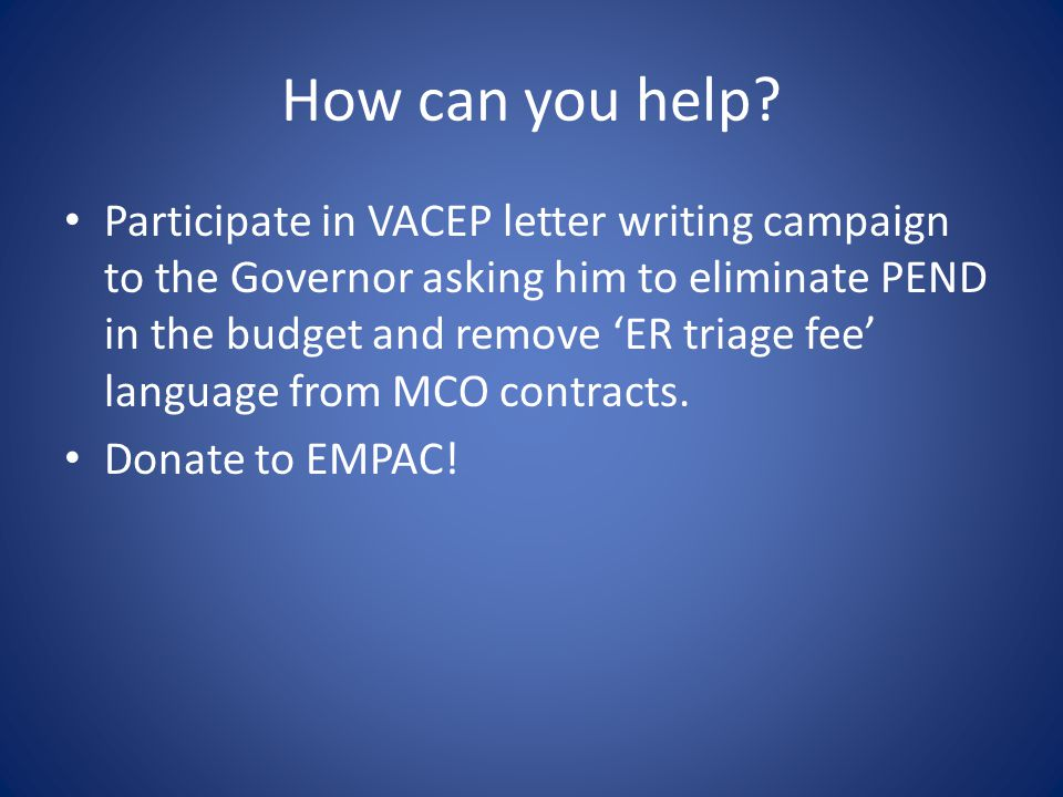 How can you help? Participate in VACEP letter writing campaign to the Governor asking him to eliminate PEND in the budget and remove 'ER triage fee' l