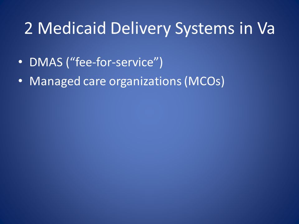 2 Medicaid Delivery Systems in Va DMAS ( fee-for-service ) Managed care organizations (MCOs)