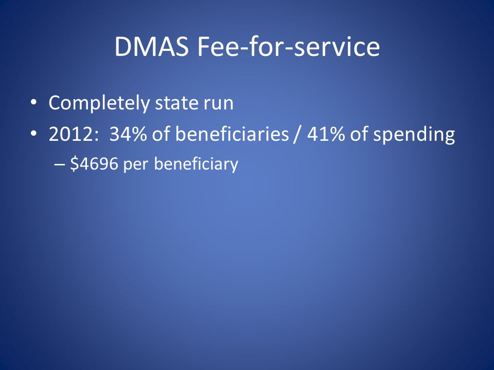 Managed Care Organizations (MCOs) DMAS contracts with managed care companies, who administer the policies – Medallion II contract Examples: Anthem Healthkeepers, Virginia premier, Optima Family Care 2012: 66% of beneficiaries / 59% of spending – $3441 per beneficiary (vs.