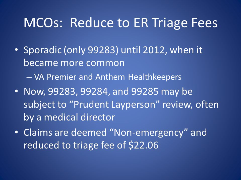 MCOs: Reduce to ER Triage Fees Sporadic (only 99283) until 2012, when it became more common – VA Premier and Anthem Healthkeepers Now, 99283, 99284, a