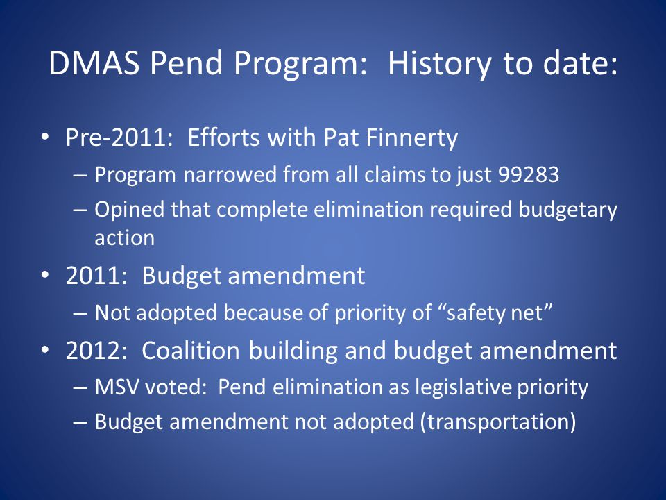 Current State: Coalition MSV support elimination of DMAS PEND Secretary Hazel supports eliminating both DMAS PEND AND MCO Triage fee reductions Theoretically DMAS can eliminate MCO reductions by changing Medallion II Contract – DMAS reluctant to do so while the fee-for-service PEND program remains on the books