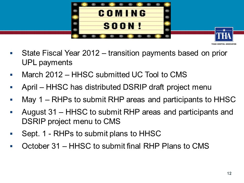 12  State Fiscal Year 2012 – transition payments based on prior UPL payments  March 2012 – HHSC submitted UC Tool to CMS  April – HHSC has distributed DSRIP draft project menu  May 1 – RHPs to submit RHP areas and participants to HHSC  August 31 – HHSC to submit RHP areas and participants and DSRIP project menu to CMS  Sept.