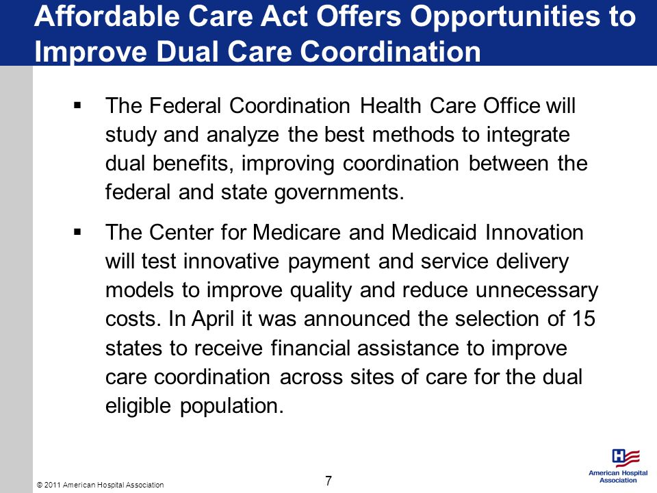 © 2011 American Hospital Association Affordable Care Act Offers Opportunities to Improve Dual Care Coordination 7  The Federal Coordination Health Care Office will study and analyze the best methods to integrate dual benefits, improving coordination between the federal and state governments.